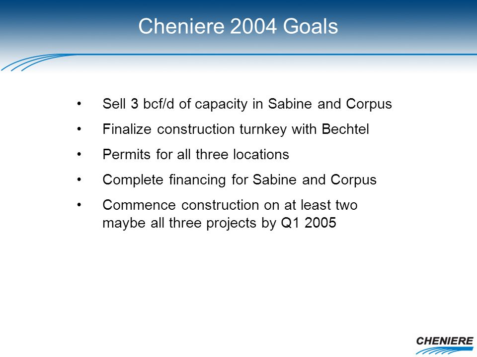 Cheniere 2004 Goals Sell 3 bcf/d of capacity in Sabine and Corpus Finalize construction turnkey with Bechtel Permits for all three locations Complete financing for Sabine and Corpus Commence construction on at least two maybe all three projects by Q1 2005