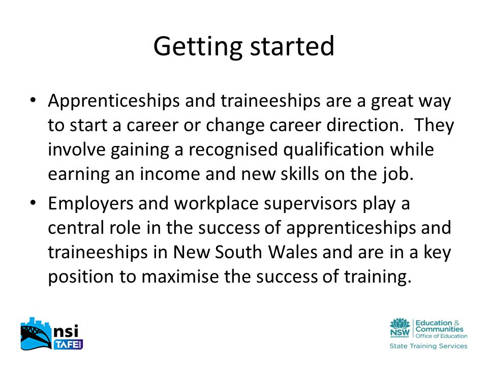 Getting started Apprenticeships and traineeships are a great way to start a career or change career direction.