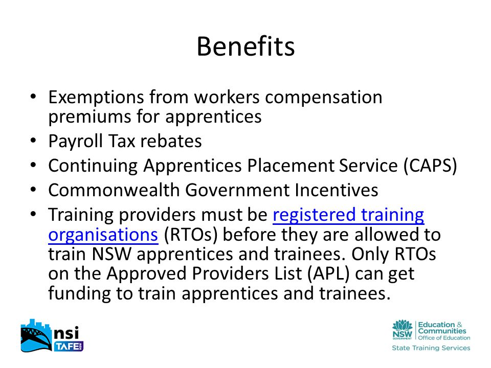 Benefits Exemptions from workers compensation premiums for apprentices Payroll Tax rebates Continuing Apprentices Placement Service (CAPS) Commonwealth Government Incentives Training providers must be registered training organisations (RTOs) before they are allowed to train NSW apprentices and trainees.
