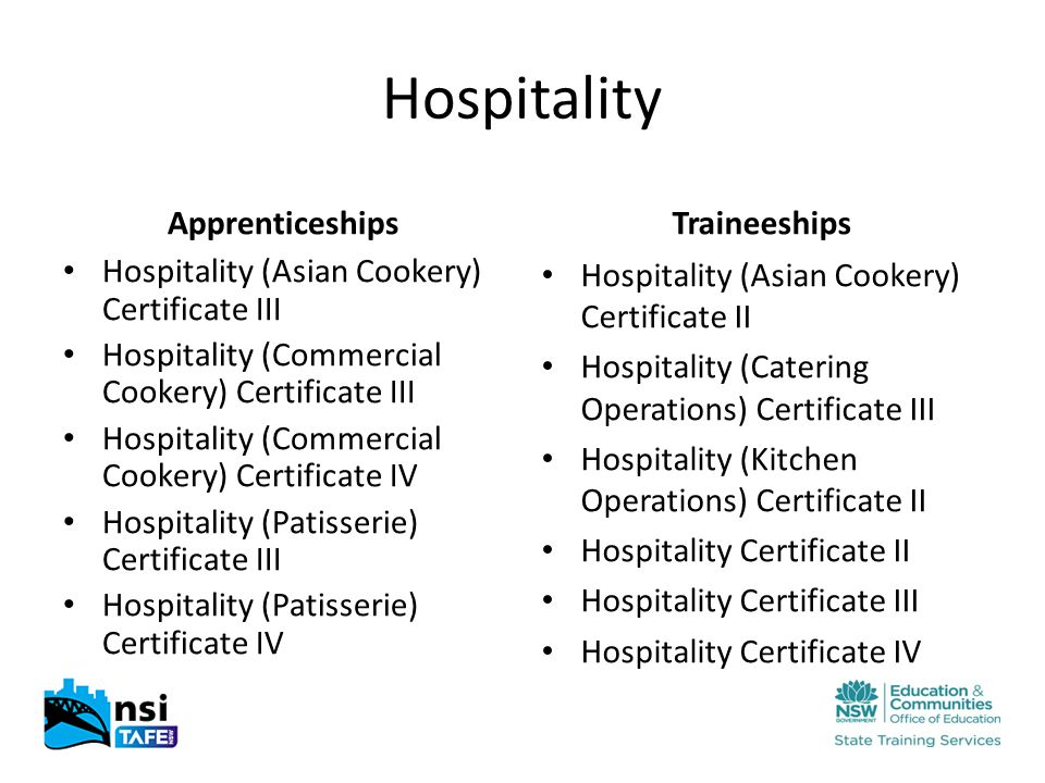 Hospitality Apprenticeships Hospitality (Asian Cookery) Certificate III Hospitality (Commercial Cookery) Certificate III Hospitality (Commercial Cookery) Certificate IV Hospitality (Patisserie) Certificate III Hospitality (Patisserie) Certificate IV Traineeships Hospitality (Asian Cookery) Certificate II Hospitality (Catering Operations) Certificate III Hospitality (Kitchen Operations) Certificate II Hospitality Certificate II Hospitality Certificate III Hospitality Certificate IV