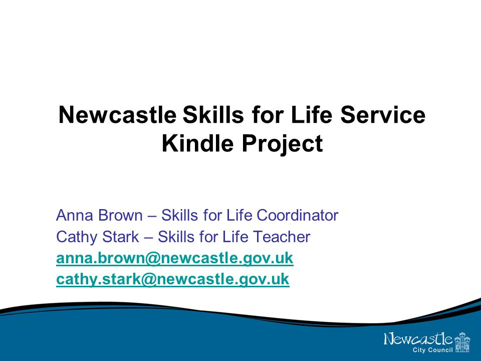 Newcastle Skills for Life Service Kindle Project Anna Brown – Skills for Life Coordinator Cathy Stark – Skills for Life Teacher anna.brown@newcastle.gov.uk cathy.stark@newcastle.gov.uk