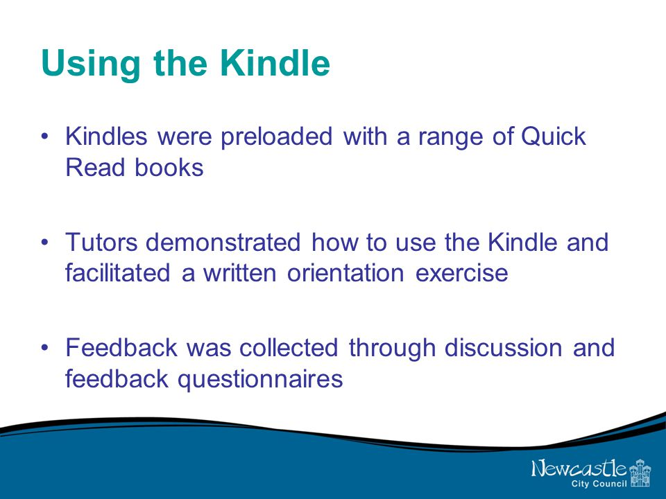 Using the Kindle Kindles were preloaded with a range of Quick Read books Tutors demonstrated how to use the Kindle and facilitated a written orientation exercise Feedback was collected through discussion and feedback questionnaires