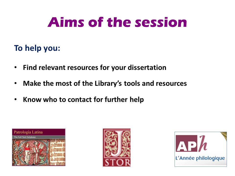 Aims of the session To help you: Find relevant resources for your dissertation Make the most of the Library's tools and resources Know who to contact