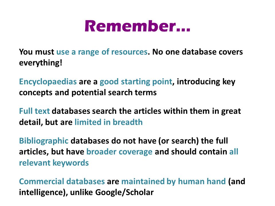 Remember… You must use a range of resources. No one database covers everything! Encyclopaedias are a good starting point, introducing key concepts and