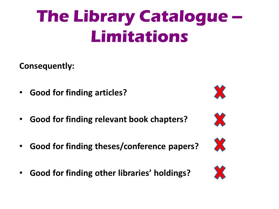 The Library Catalogue – Benefits Getting started with your research Performing a 'scoping' search Checking local holdings & availability Mainly useful for checking local availability of materials you have already identified elsewhere.