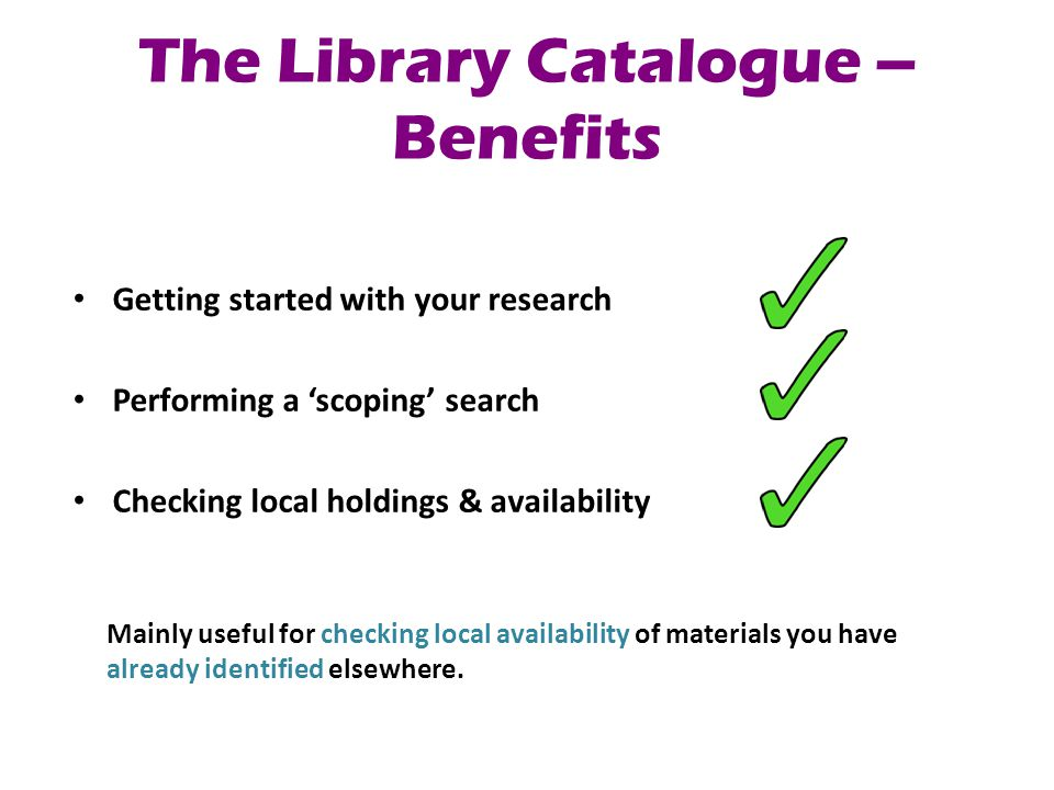 The Library Catalogue – Benefits Getting started with your research Performing a 'scoping' search Checking local holdings & availability Mainly useful