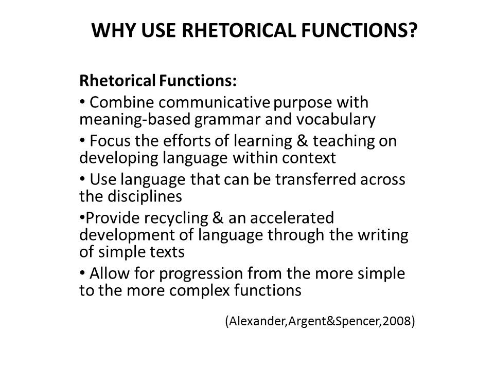 WHY USE RHETORICAL FUNCTIONS? Rhetorical Functions: Combine communicative purpose with meaning-based grammar and vocabulary Focus the efforts of learn