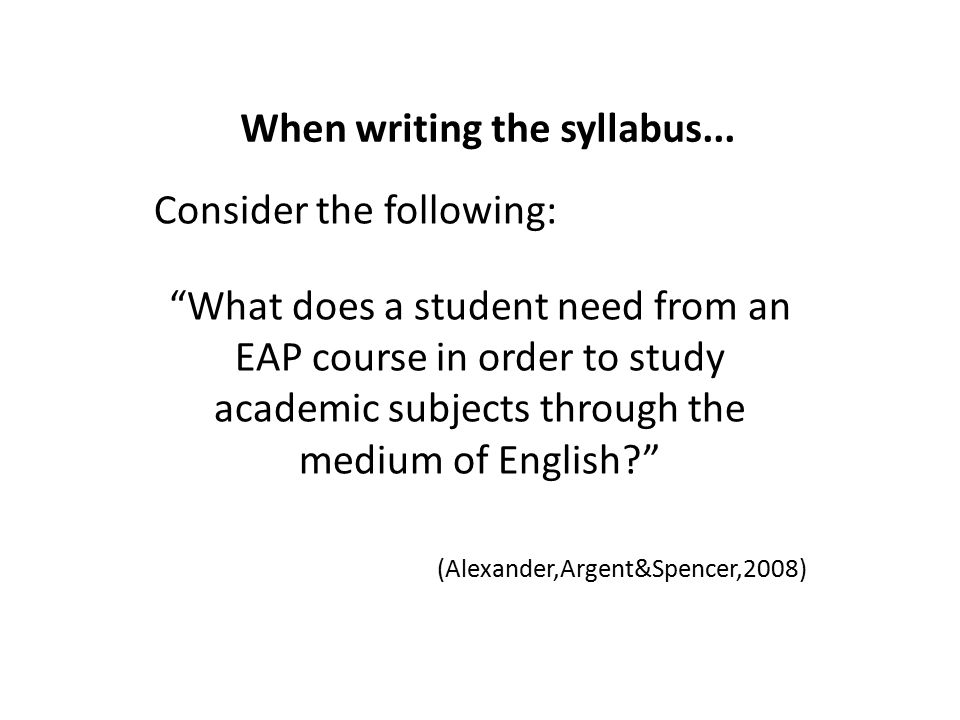 """When writing the syllabus... Consider the following: """"What does a student need from an EAP course in order to study academic subjects through the medi"""