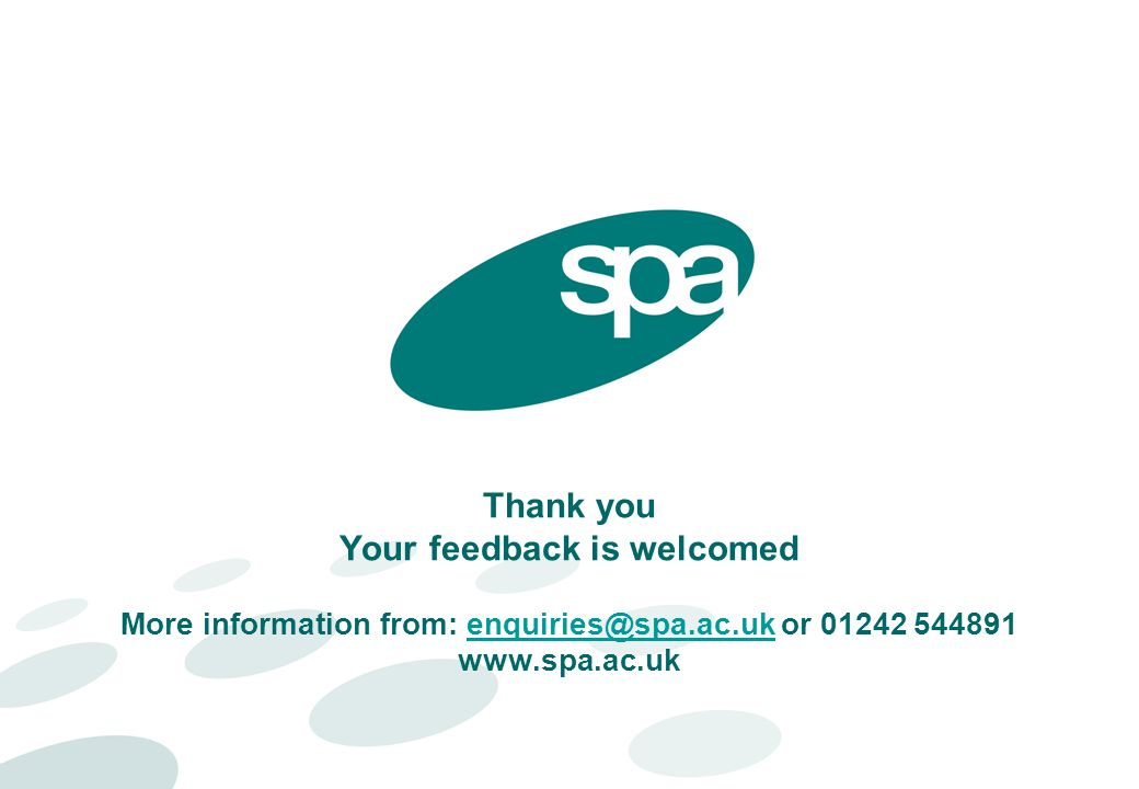 Thank you Your feedback is welcomed More information from: enquiries@spa.ac.uk or 01242 544891 www.spa.ac.ukenquiries@spa.ac.uk