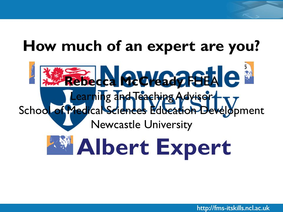 http://fms-itskills.ncl.ac.uk Rating your IT skills competency with How much of an expert are you.