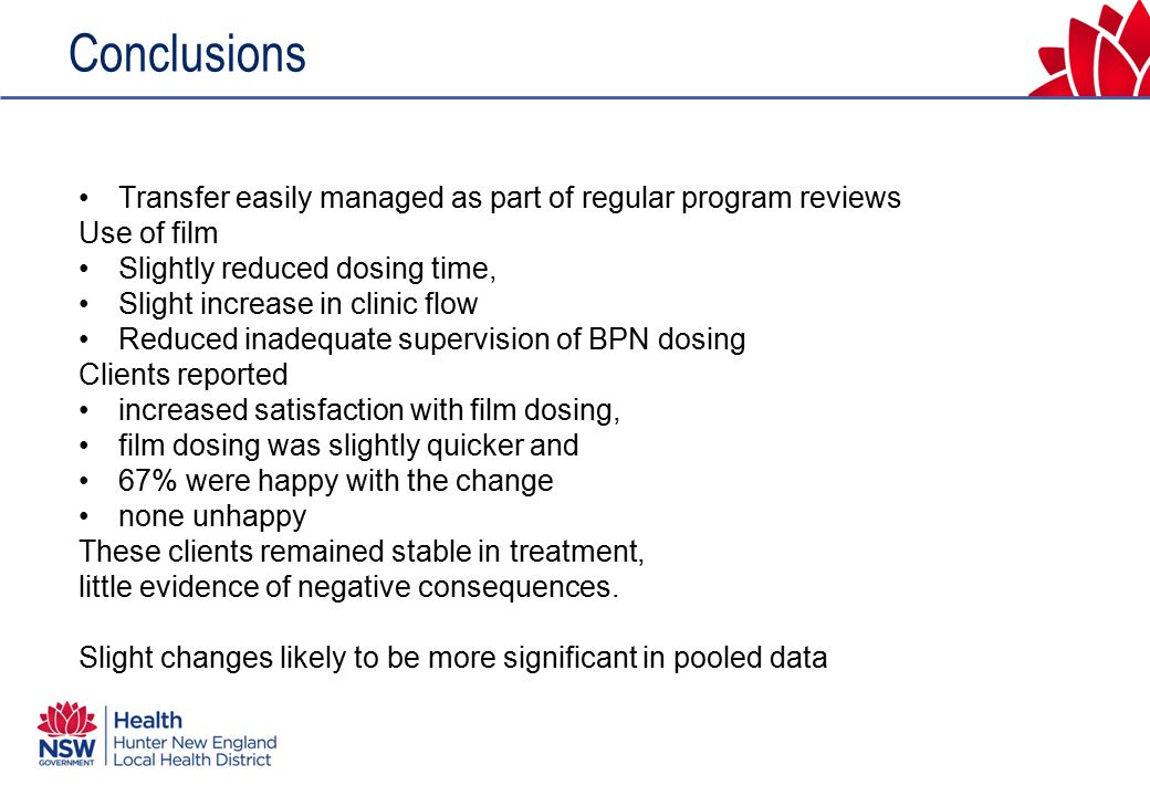 Conclusions Transfer easily managed as part of regular program reviews Use of film Slightly reduced dosing time, Slight increase in clinic flow Reduced inadequate supervision of BPN dosing Clients reported increased satisfaction with film dosing, film dosing was slightly quicker and 67% were happy with the change none unhappy These clients remained stable in treatment, little evidence of negative consequences.