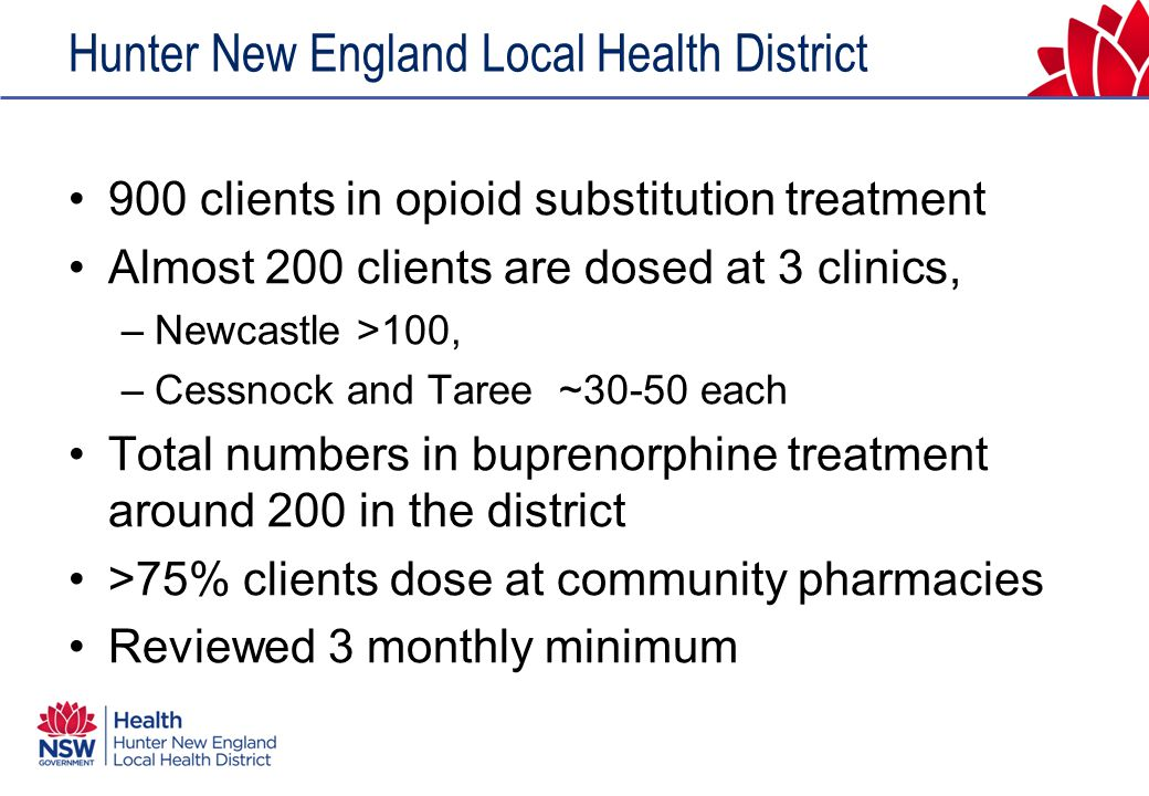 Hunter New England Local Health District 900 clients in opioid substitution treatment Almost 200 clients are dosed at 3 clinics, –Newcastle >100, –Cessnock and Taree ~30-50 each Total numbers in buprenorphine treatment around 200 in the district >75% clients dose at community pharmacies Reviewed 3 monthly minimum