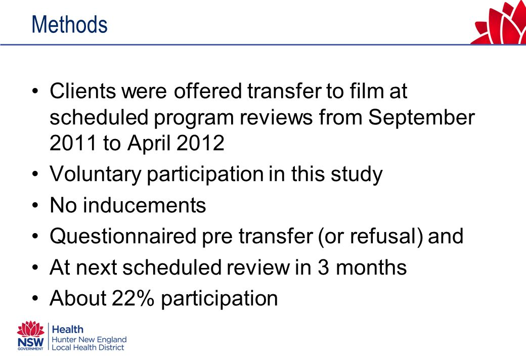 Methods Clients were offered transfer to film at scheduled program reviews from September 2011 to April 2012 Voluntary participation in this study No inducements Questionnaired pre transfer (or refusal) and At next scheduled review in 3 months About 22% participation