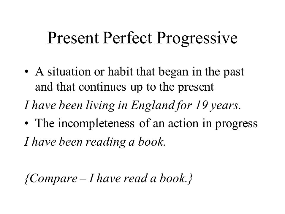 Present Perfect Progressive A situation or habit that began in the past and that continues up to the present I have been living in England for 19 year