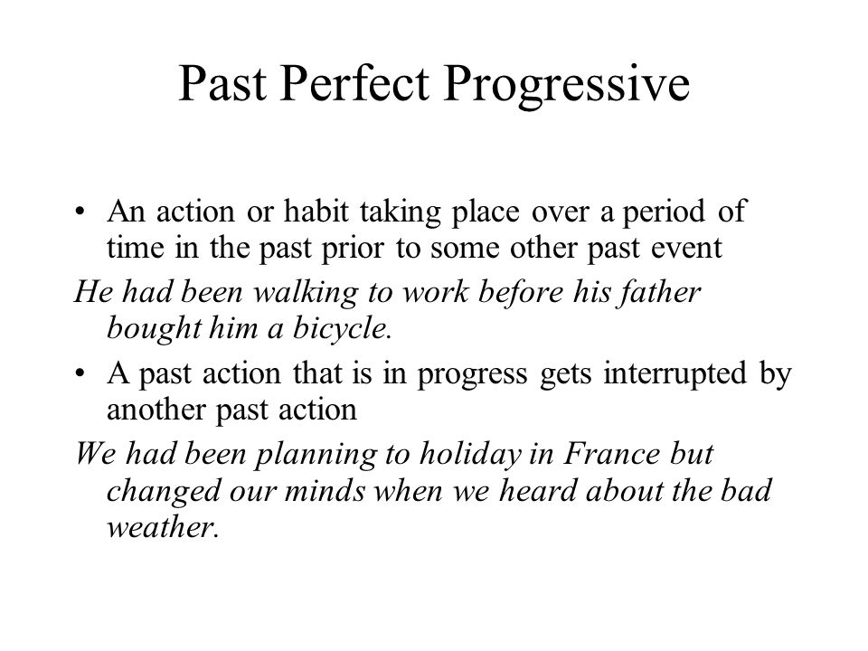 Past Perfect Progressive An action or habit taking place over a period of time in the past prior to some other past event He had been walking to work