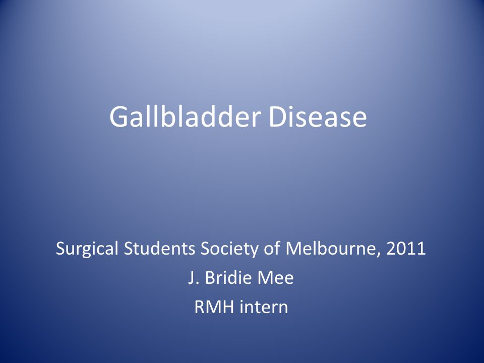 Gallbladder Disease Surgical Students Society of Melbourne, 2011 J. Bridie Mee RMH intern