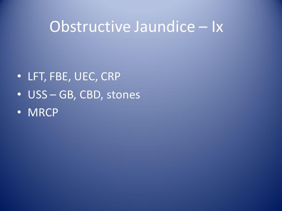 Obstructive Jaundice – Ix LFT, FBE, UEC, CRP USS – GB, CBD, stones MRCP