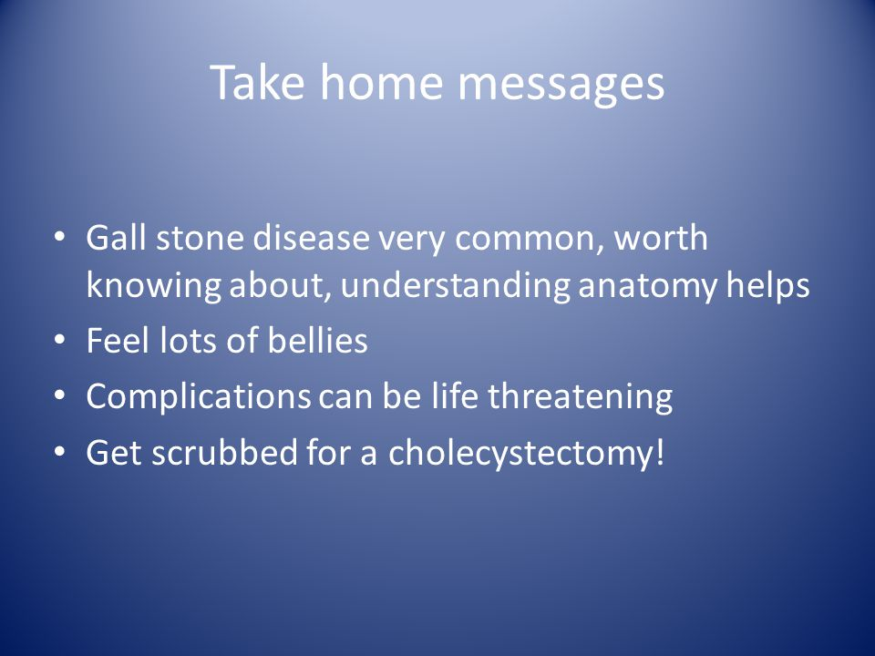 Take home messages Gall stone disease very common, worth knowing about, understanding anatomy helps Feel lots of bellies Complications can be life threatening Get scrubbed for a cholecystectomy!
