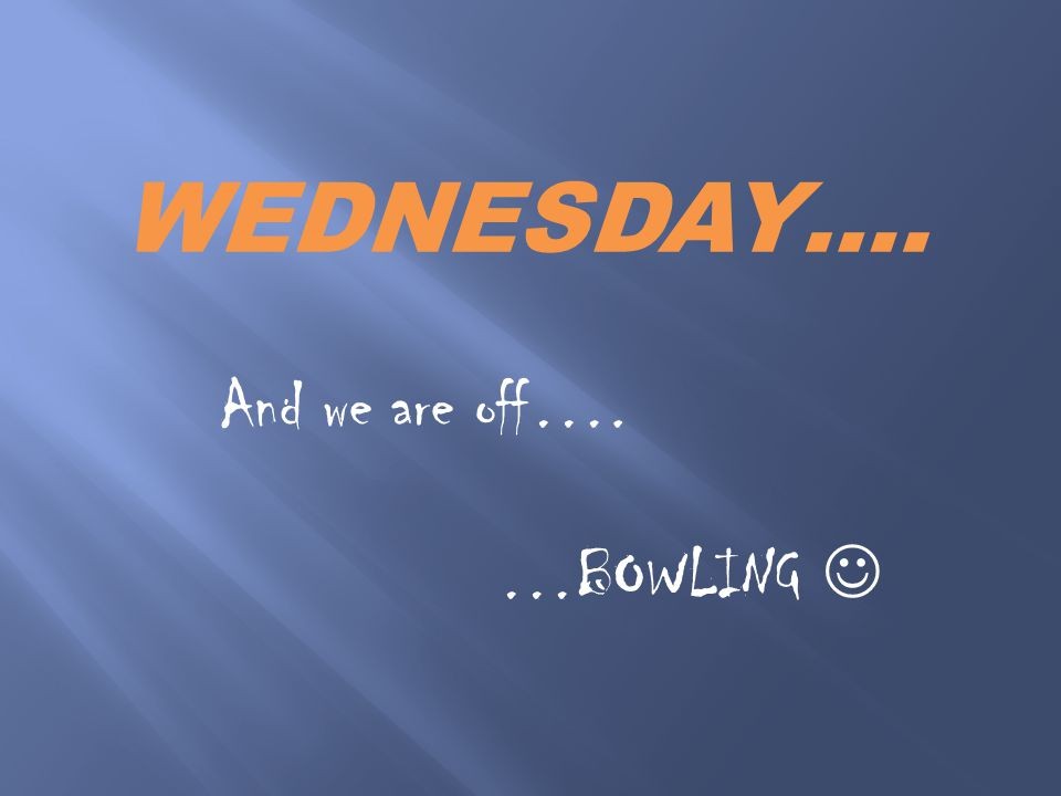 WEDNESDAY…. And we are off…. …BOWLING