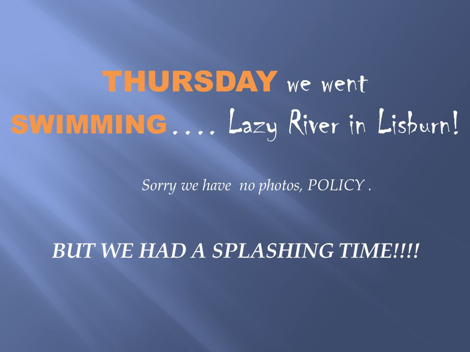 THURSDAY we went SWIMMING …. Lazy River in Lisburn.
