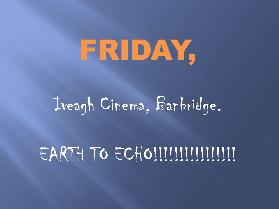 FRIDAY, Iveagh Cinema, Banbridge. EARTH TO ECHO!!!!!!!!!!!!!!!!