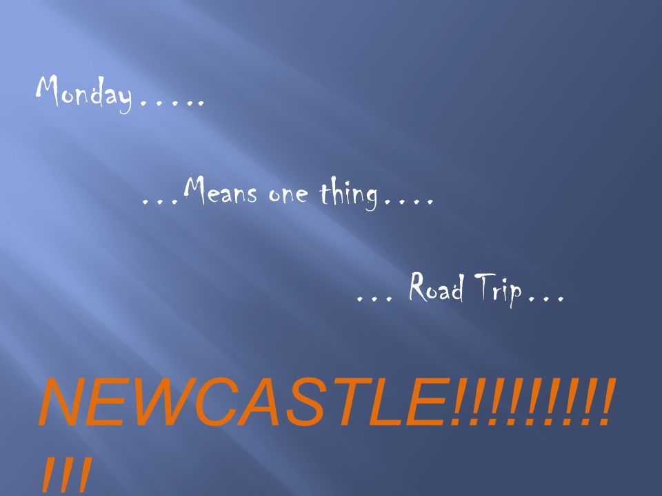Monday….. …Means one thing…. … Road Trip… NEWCASTLE!!!!!!!!! !!!