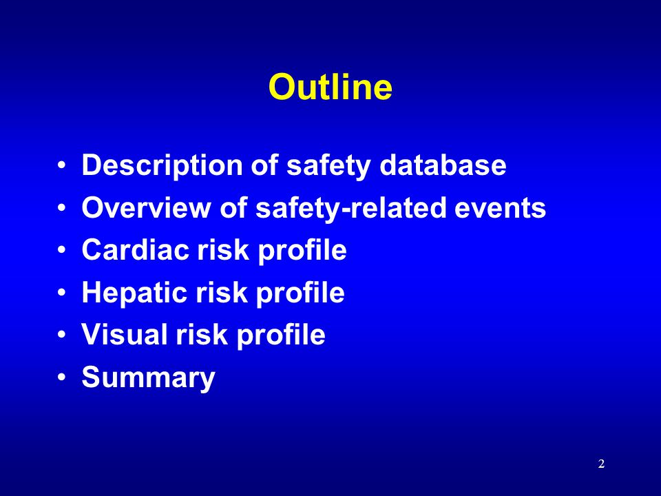 2 Outline Description of safety database Overview of safety-related events Cardiac risk profile Hepatic risk profile Visual risk profile Summary