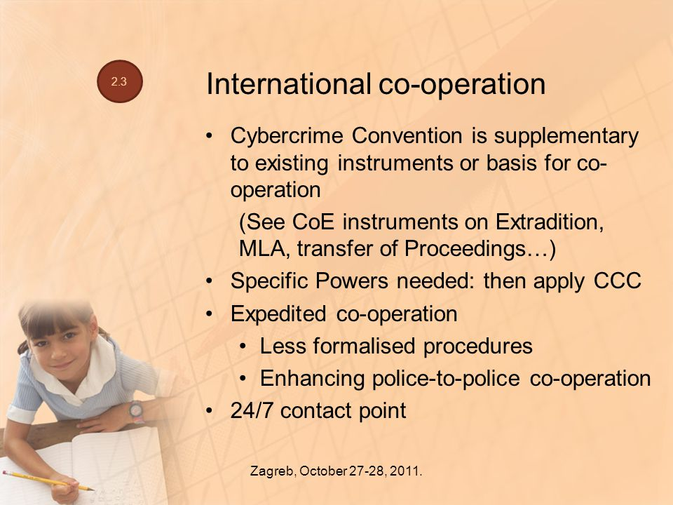International co-operation Cybercrime Convention is supplementary to existing instruments or basis for co- operation (See CoE instruments on Extradition, MLA, transfer of Proceedings…) Specific Powers needed: then apply CCC Expedited co-operation Less formalised procedures Enhancing police-to-police co-operation 24/7 contact point Zagreb, October 27-28, 2011.
