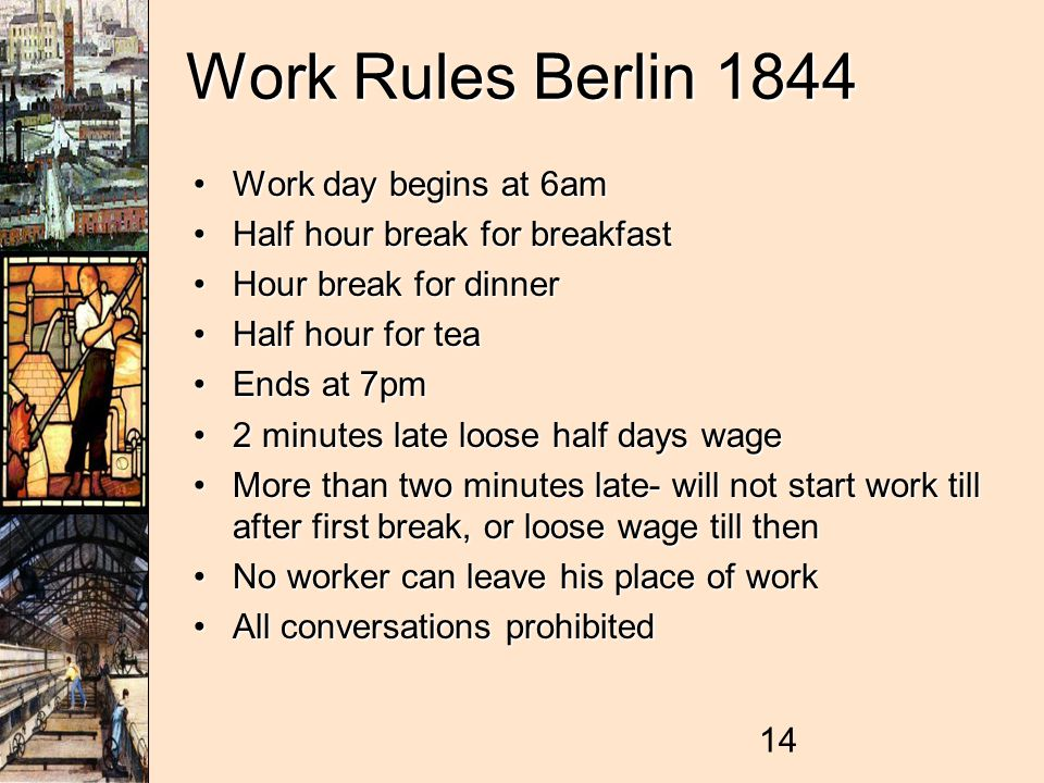 14 Work Rules Berlin 1844 Work day begins at 6amWork day begins at 6am Half hour break for breakfastHalf hour break for breakfast Hour break for dinnerHour break for dinner Half hour for teaHalf hour for tea Ends at 7pmEnds at 7pm 2 minutes late loose half days wage2 minutes late loose half days wage More than two minutes late- will not start work till after first break, or loose wage till thenMore than two minutes late- will not start work till after first break, or loose wage till then No worker can leave his place of workNo worker can leave his place of work All conversations prohibitedAll conversations prohibited