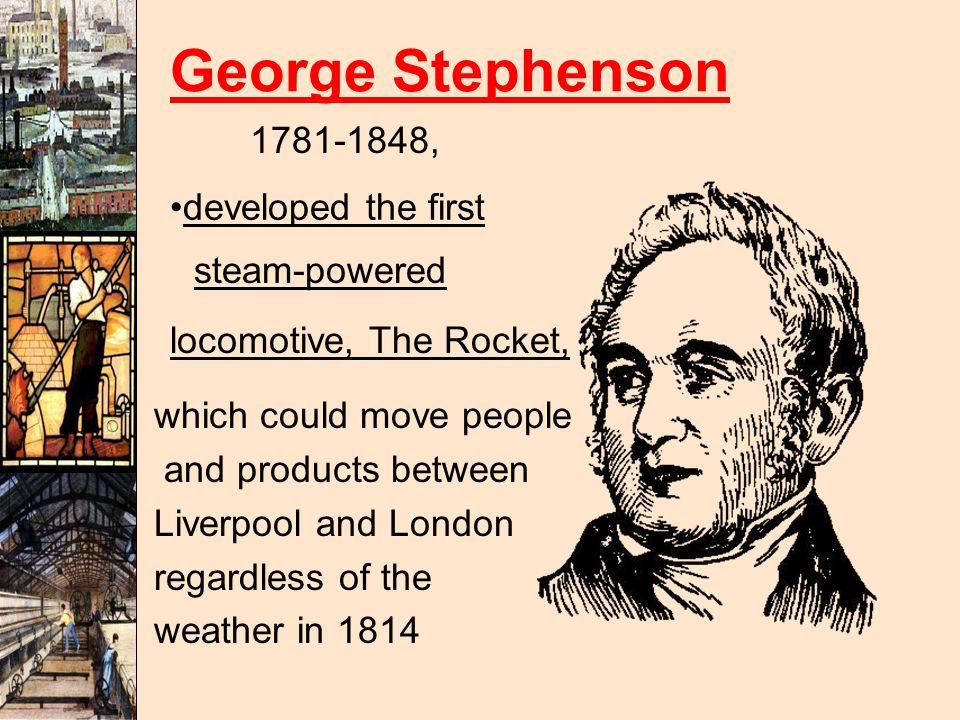 George Stephenson 1781-1848, developed the first steam-powered locomotive, The Rocket, which could move people and products between Liverpool and London regardless of the weather in 1814