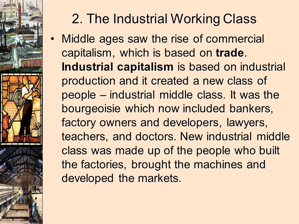 2. The Industrial Working Class Middle ages saw the rise of commercial capitalism, which is based on trade. Industrial capitalism is based on industri