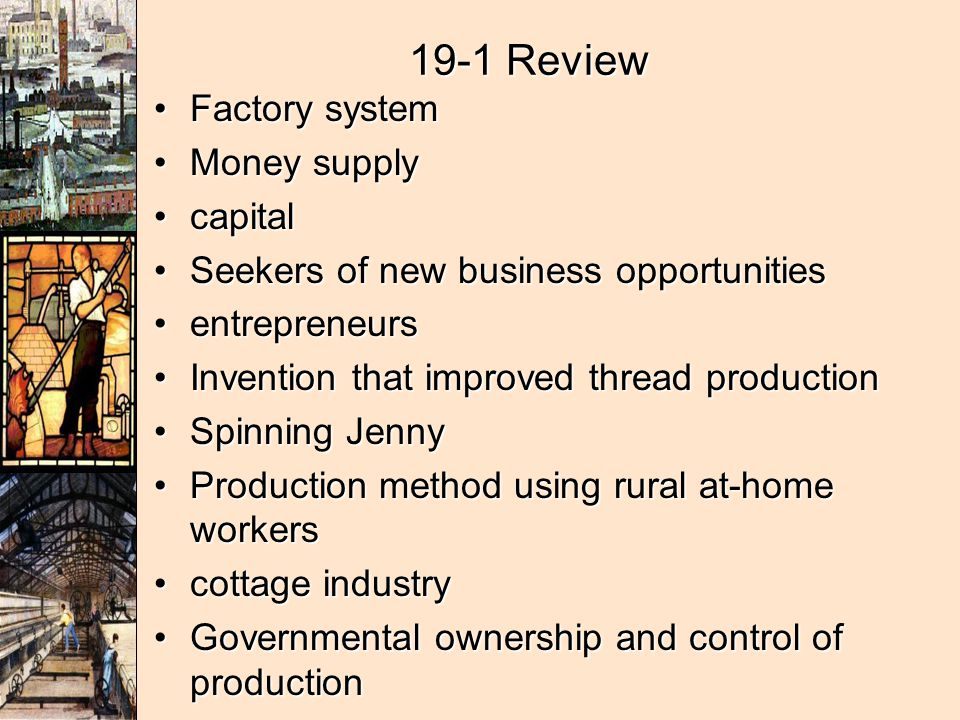 19-1 Review Factory systemFactory system Money supplyMoney supply capitalcapital Seekers of new business opportunitiesSeekers of new business opportunities entrepreneursentrepreneurs Invention that improved thread productionInvention that improved thread production Spinning JennySpinning Jenny Production method using rural at-home workersProduction method using rural at-home workers cottage industrycottage industry Governmental ownership and control of productionGovernmental ownership and control of production