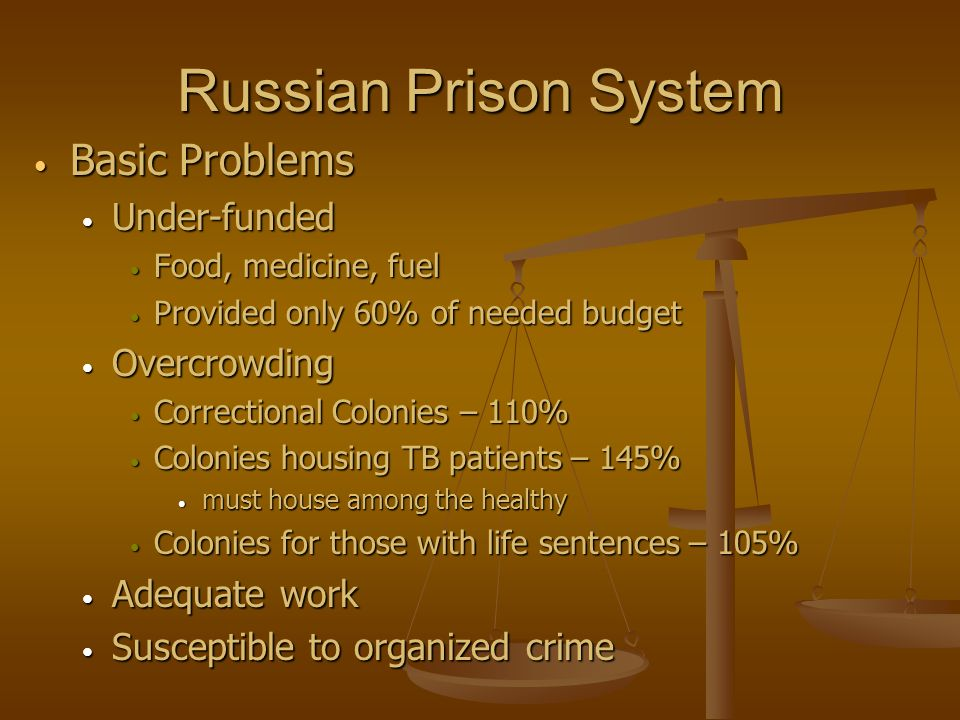 Russian Prison System Basic Problems Basic Problems Under-funded Under-funded Food, medicine, fuel Food, medicine, fuel Provided only 60% of needed budget Provided only 60% of needed budget Overcrowding Overcrowding Correctional Colonies – 110% Correctional Colonies – 110% Colonies housing TB patients – 145% Colonies housing TB patients – 145% must house among the healthy must house among the healthy Colonies for those with life sentences – 105% Colonies for those with life sentences – 105% Adequate work Adequate work Susceptible to organized crime Susceptible to organized crime