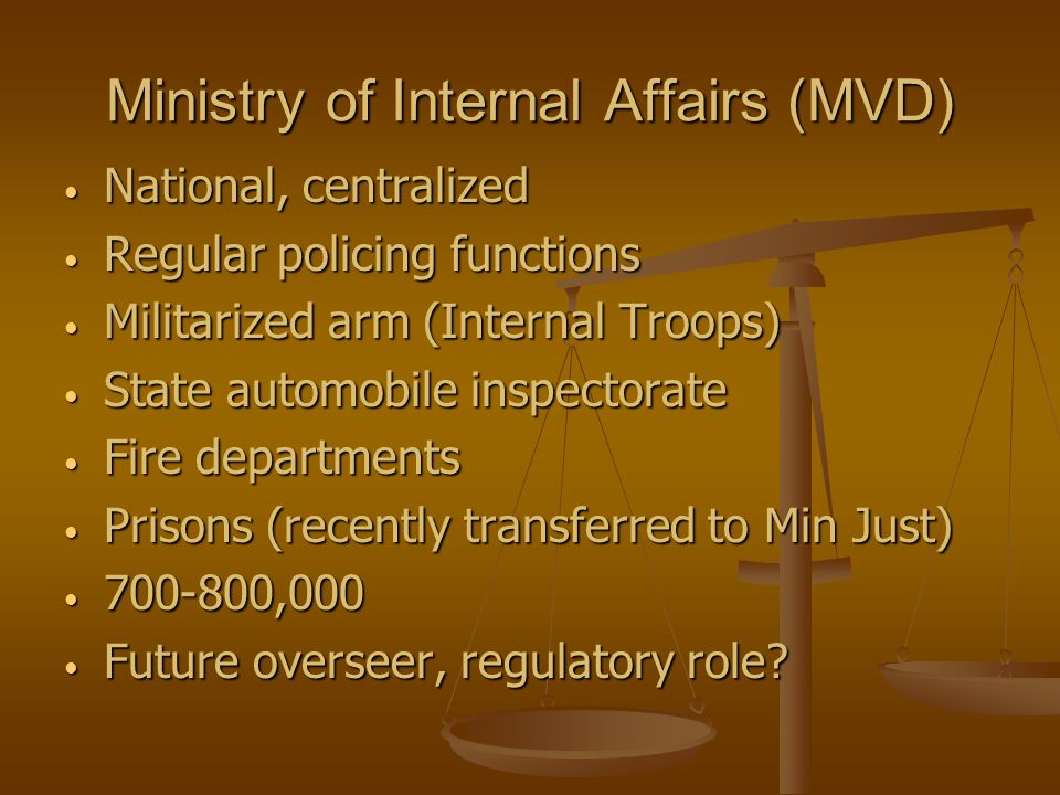 Ministry of Internal Affairs (MVD) National, centralized National, centralized Regular policing functions Regular policing functions Militarized arm (Internal Troops) Militarized arm (Internal Troops) State automobile inspectorate State automobile inspectorate Fire departments Fire departments Prisons (recently transferred to Min Just) Prisons (recently transferred to Min Just) 700-800,000 700-800,000 Future overseer, regulatory role.