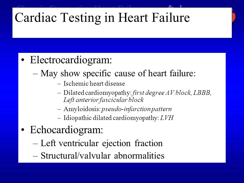 Cardiac Testing in Heart Failure Electrocardiogram: –May show specific cause of heart failure: –Ischemic heart disease –Dilated cardiomyopathy: first