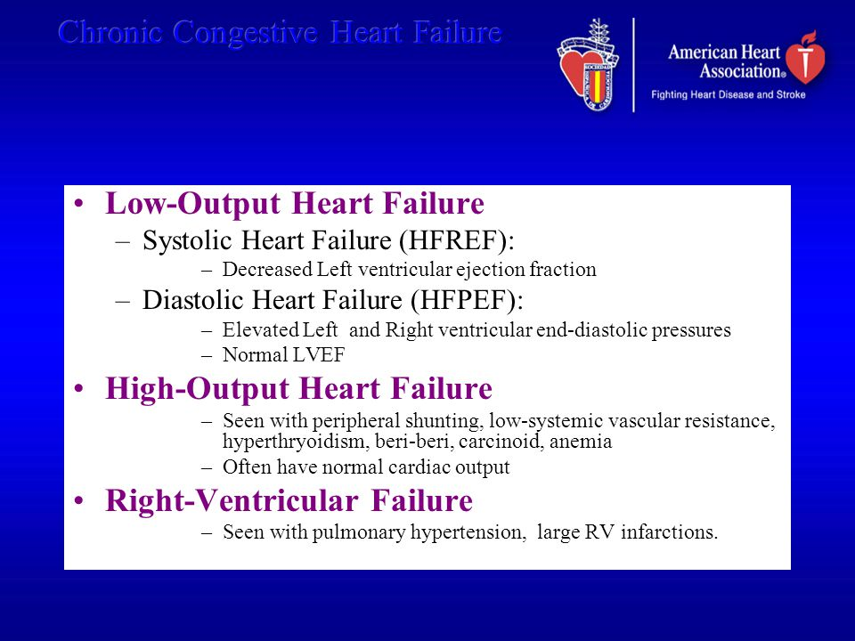 Low-Output Heart Failure –Systolic Heart Failure (HFREF): –Decreased Left ventricular ejection fraction –Diastolic Heart Failure (HFPEF): –Elevated Le