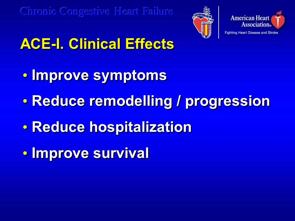 ACE-I. Clinical Effects Improve symptoms Reduce remodelling / progression Reduce hospitalization Improve survival Improve symptoms Reduce remodelling