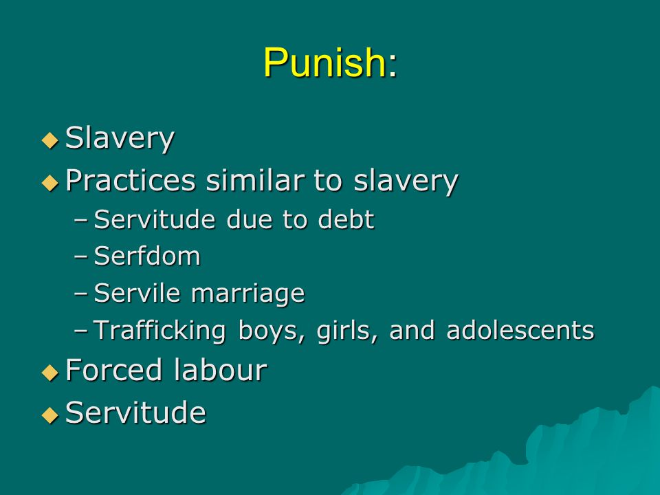 Punish:  Slavery  Practices similar to slavery –Servitude due to debt –Serfdom –Servile marriage –Trafficking boys, girls, and adolescents  Forced