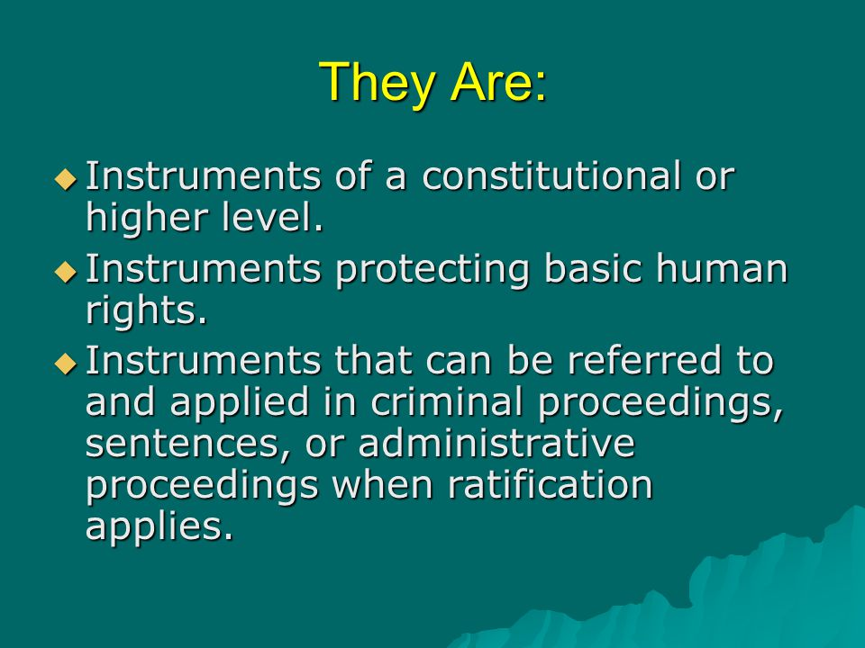 They Are:  Instruments of a constitutional or higher level.  Instruments protecting basic human rights.  Instruments that can be referred to and ap