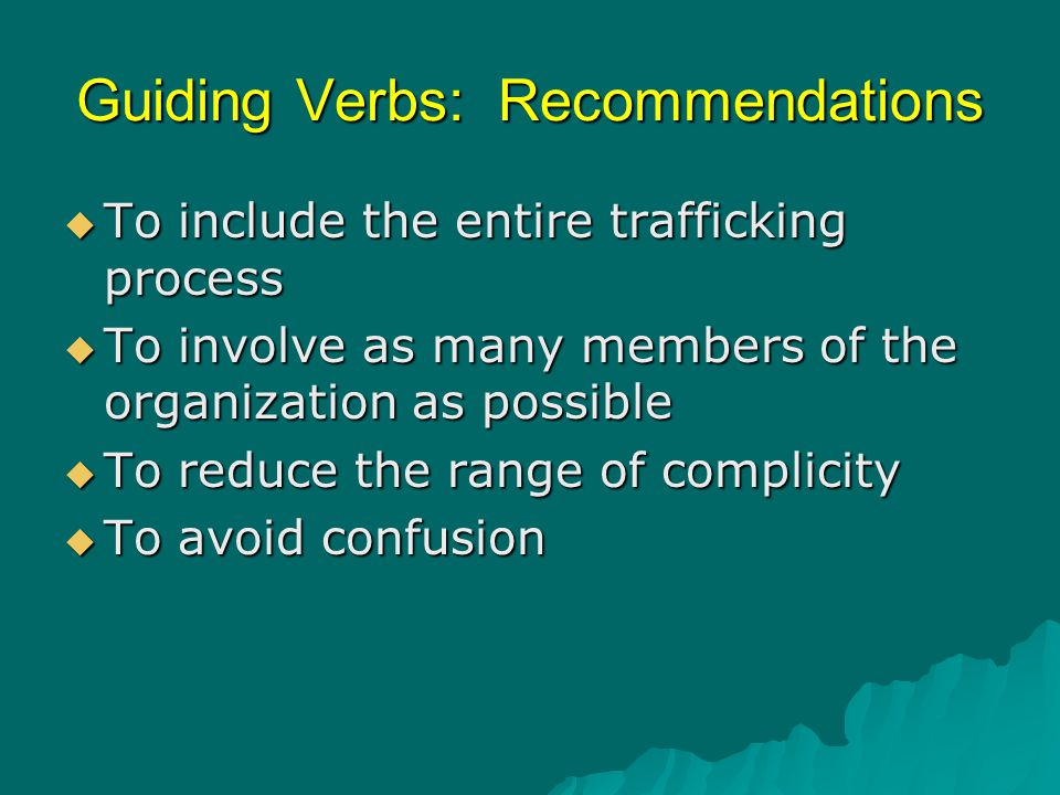 Guiding Verbs: Recommendations  To include the entire trafficking process  To involve as many members of the organization as possible  To reduce th