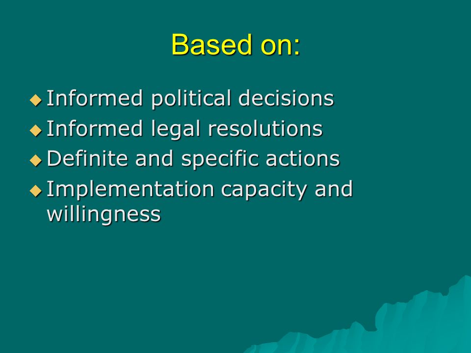 Based on:  Informed political decisions  Informed legal resolutions  Definite and specific actions  Implementation capacity and willingness