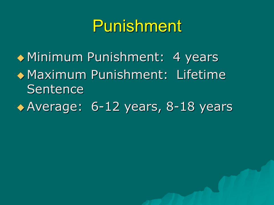 Punishment  Minimum Punishment: 4 years  Maximum Punishment: Lifetime Sentence  Average: 6-12 years, 8-18 years