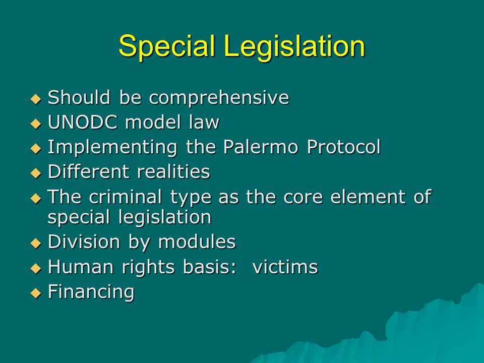 Special Legislation  Should be comprehensive  UNODC model law  Implementing the Palermo Protocol  Different realities  The criminal type as the c