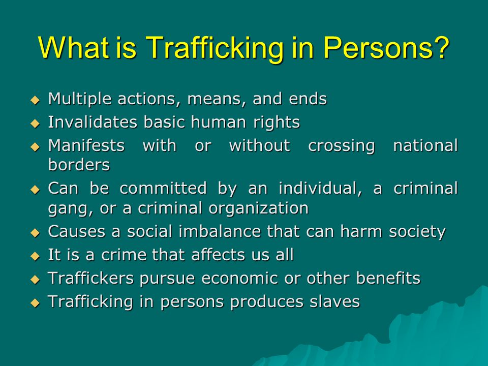 What is Trafficking in Persons?  Multiple actions, means, and ends  Invalidates basic human rights  Manifests with or without crossing national bor