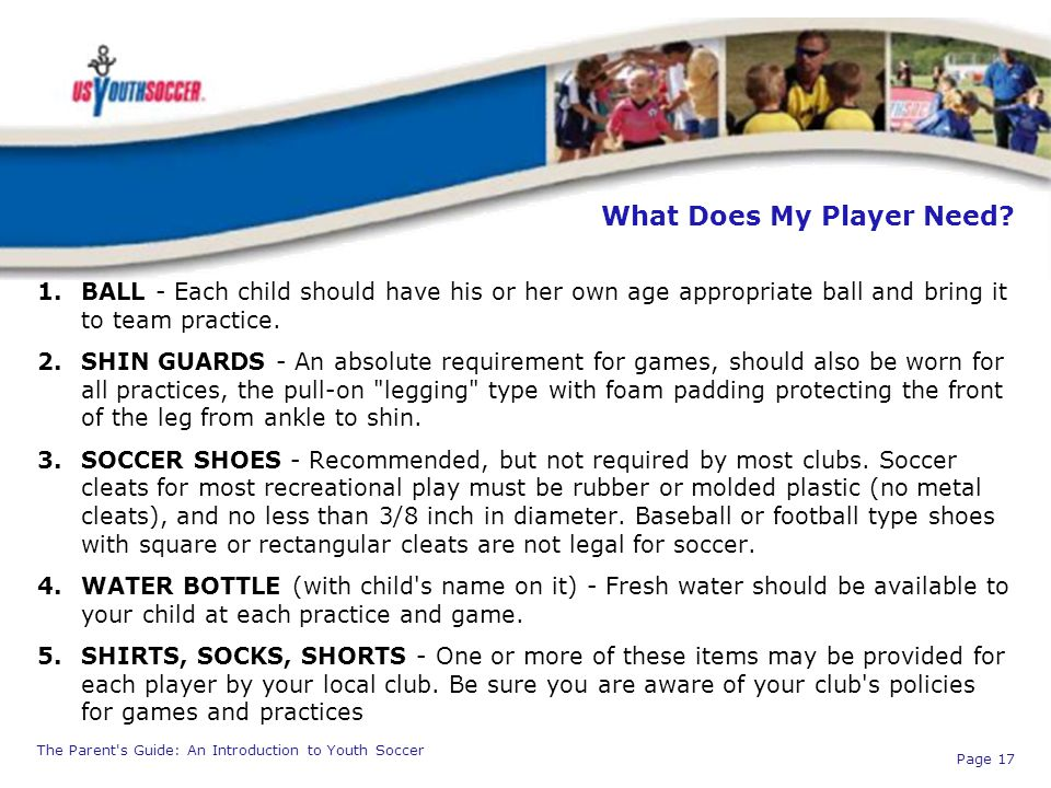 The Parent's Guide: An Introduction to Youth Soccer Page 17 What Does My Player Need? 1.BALL - Each child should have his or her own age appropriate b