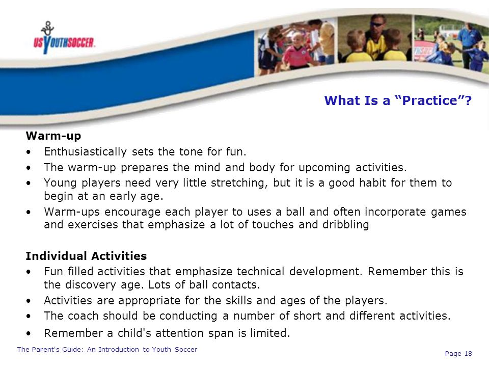 "The Parent's Guide: An Introduction to Youth Soccer Page 18 What Is a ""Practice""? Warm-up Enthusiastically sets the tone for fun. The warm-up prepares"
