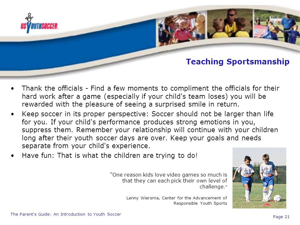 The Parent's Guide: An Introduction to Youth Soccer Page 21 Teaching Sportsmanship Thank the officials - Find a few moments to compliment the official