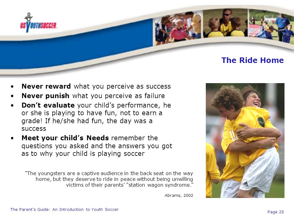 The Parent's Guide: An Introduction to Youth Soccer Page 25 The Ride Home Never reward what you perceive as success Never punish what you perceive as