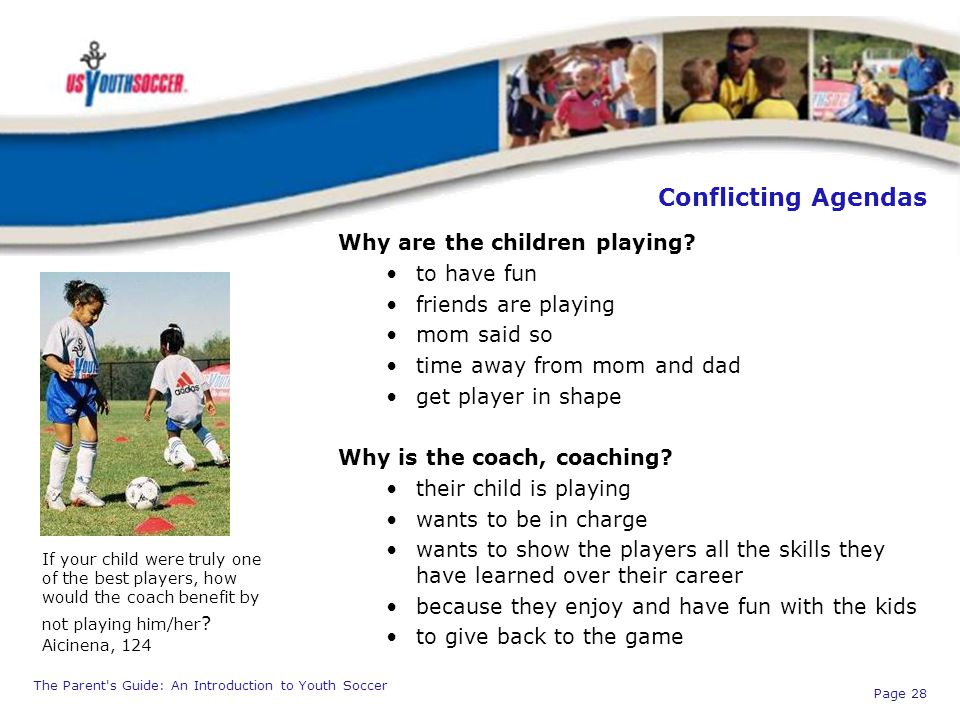 The Parent's Guide: An Introduction to Youth Soccer Page 28 Conflicting Agendas Why are the children playing? to have fun friends are playing mom said