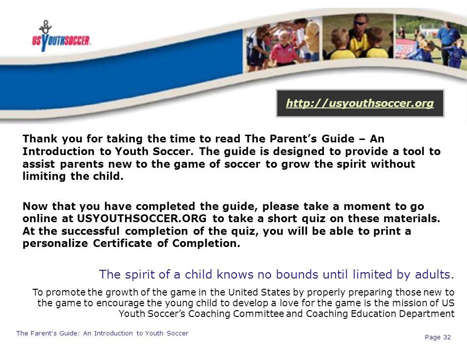 The Parent's Guide: An Introduction to Youth Soccer Page 32 http://usyouthsoccer.org Thank you for taking the time to read The Parent's Guide – An Int